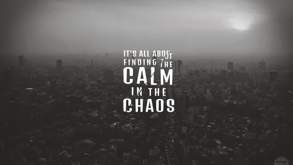 its-all-about-finding-the-calm-in-the-chaos-hd.jpg