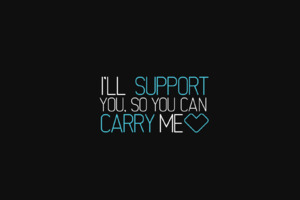 I Will Support You So You Can Carry Me
